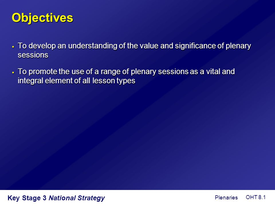 Objectives  To develop an understanding of the value and significance of plenary sessions  To promote the use of a range of plenary sessions as a vi