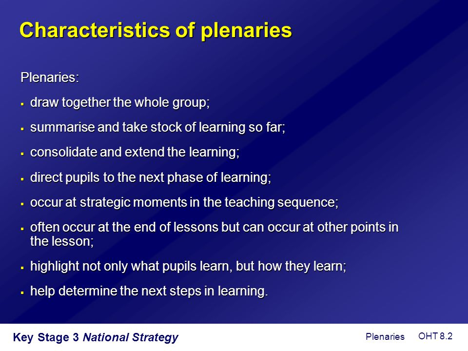 Key Stage 3 National Strategy Characteristics of plenaries Plenaries:  draw together the whole group;  summarise and take stock of learning so far;