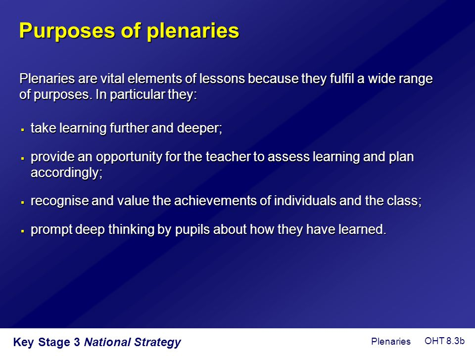 Key Stage 3 National Strategy  take learning further and deeper;  provide an opportunity for the teacher to assess learning and plan accordingly; 