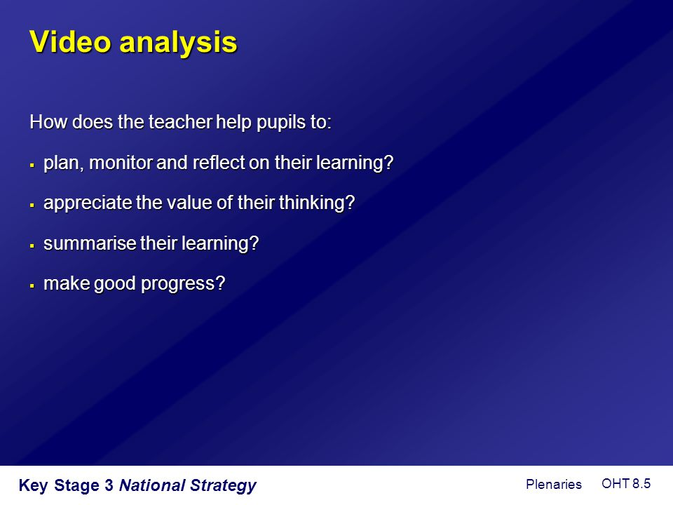 Key Stage 3 National Strategy Video analysis How does the teacher help pupils to:  plan, monitor and reflect on their learning?  appreciate the valu
