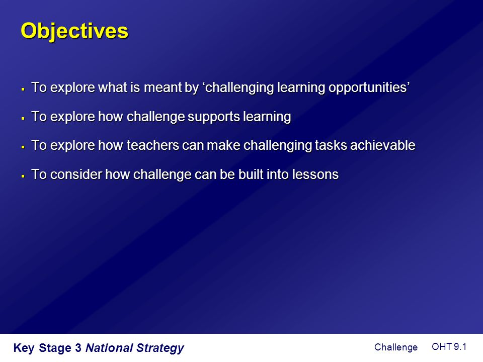 Objectives  To explore what is meant by 'challenging learning opportunities'  To explore how challenge supports learning  To explore how teachers c