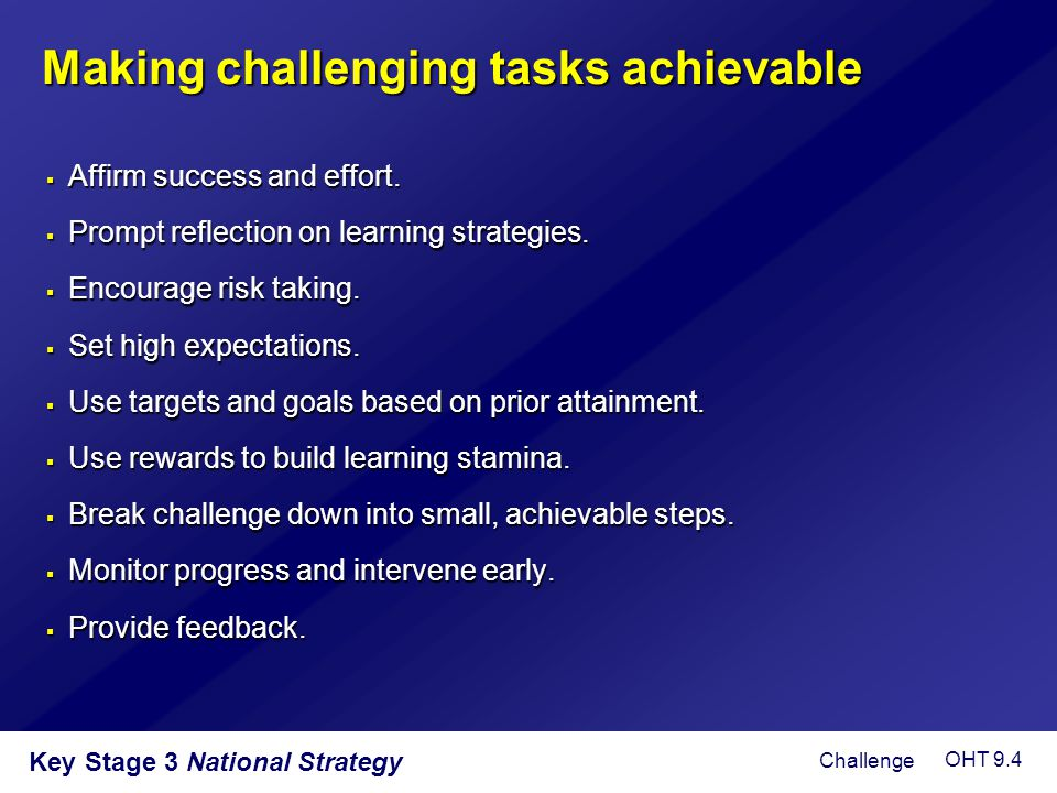 Key Stage 3 National Strategy Making challenging tasks achievable  Affirm success and effort.  Prompt reflection on learning strategies.  Encourage