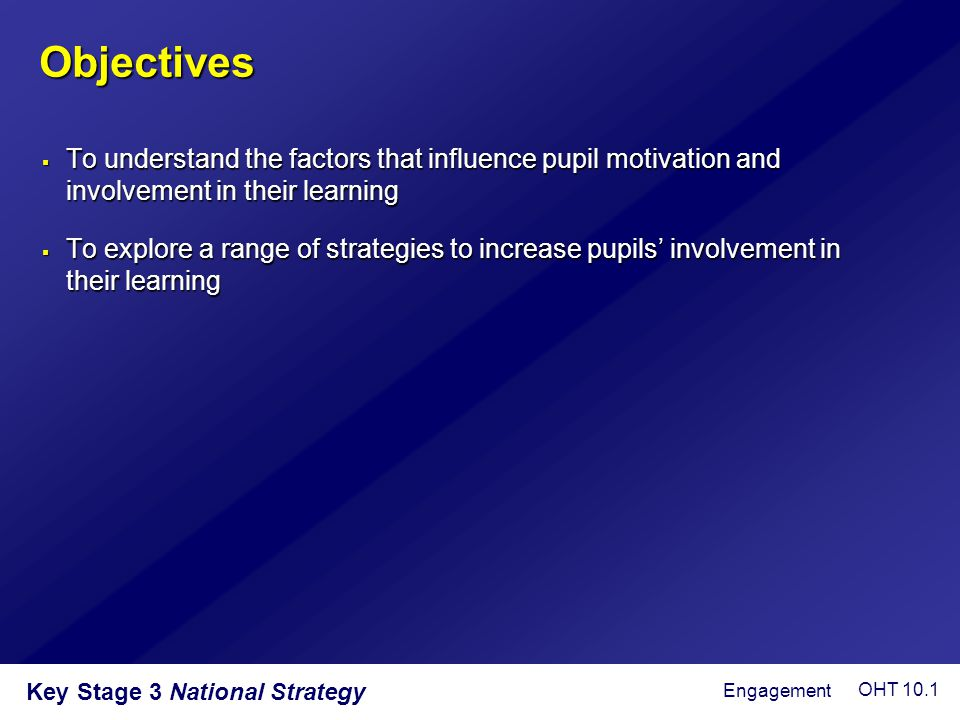 Objectives  To understand the factors that influence pupil motivation and involvement in their learning  To explore a range of strategies to increas