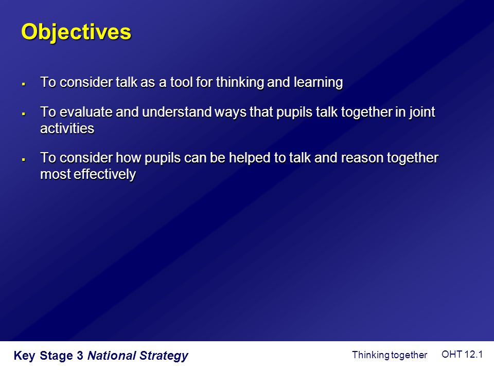 Key Stage 3 National Strategy Objectives  To consider talk as a tool for thinking and learning  To evaluate and understand ways that pupils talk tog