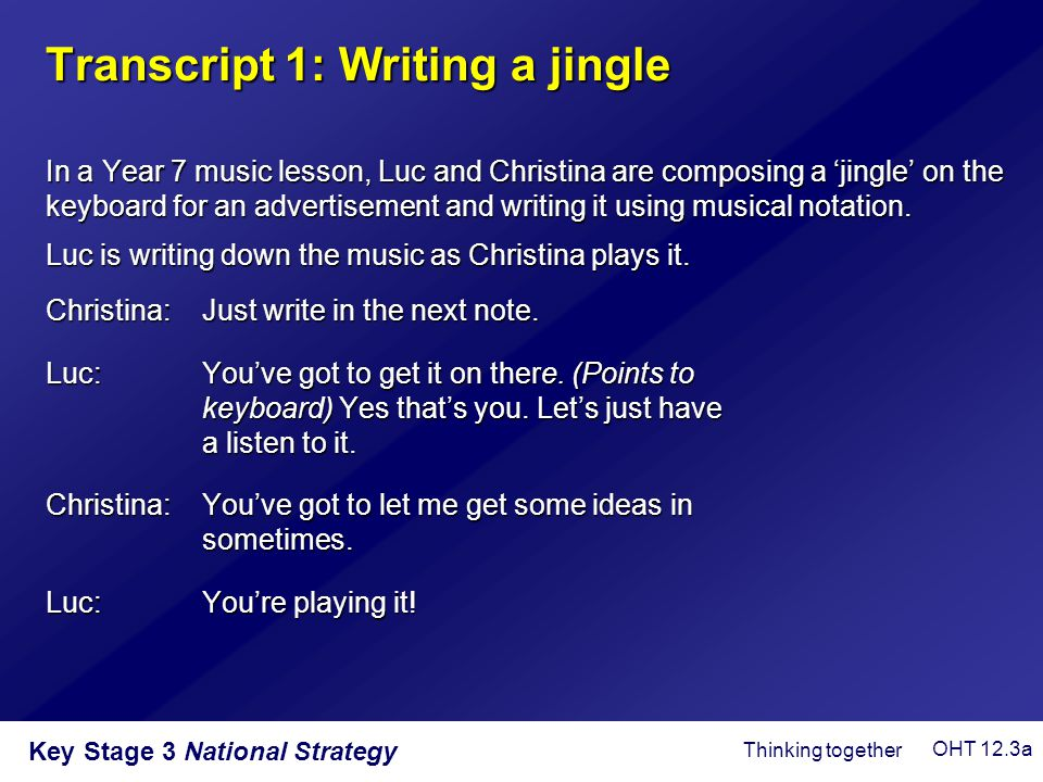 Key Stage 3 National Strategy Transcript 1: Writing a jingle In a Year 7 music lesson, Luc and Christina are composing a 'jingle' on the keyboard for