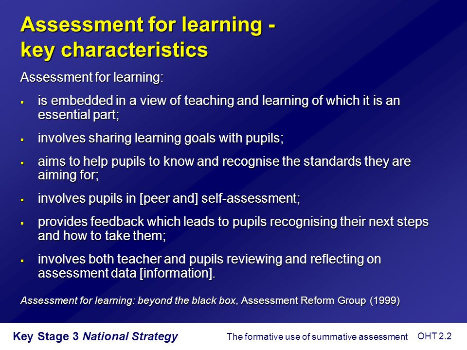 Key Stage 3 National Strategy Factors that contributed to the pupils learning on the video  Communicating the aims of the lesson clearly to pupils  Making assessment criteria clear and accessible to pupils  Longer wait time during questioning  Oral and written feedback  Pupils required to reflect on their learning using assessment criteria  Balance of self-, peer and teacher assessment  Pupils trained in how to behave cooperatively in group work  Feedback specifing targets for improvement  Different media used to assess pupils so that some can demonstrate their understanding through means other than writing The formative use of summative assessment OHT 2.3