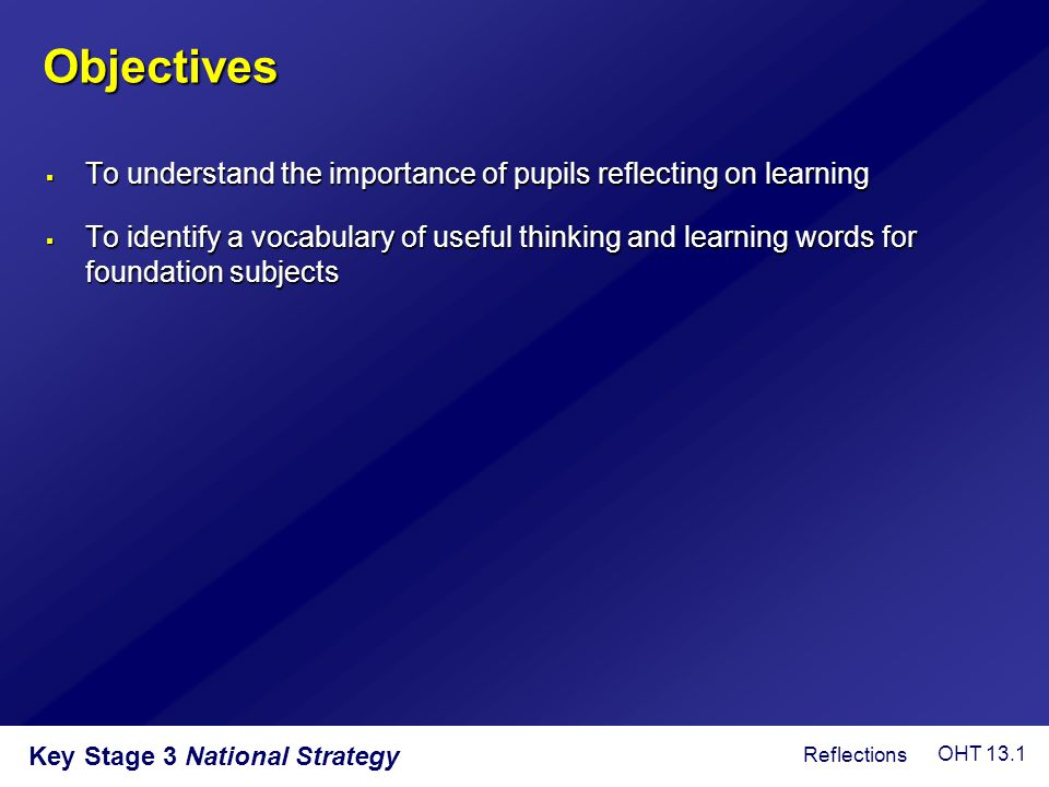 Objectives  To understand the importance of pupils reflecting on learning  To identify a vocabulary of useful thinking and learning words for founda