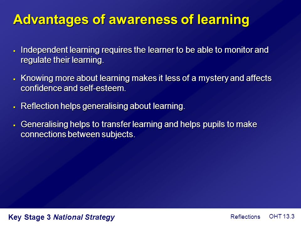 Key Stage 3 National Strategy Advantages of awareness of learning  Independent learning requires the learner to be able to monitor and regulate their