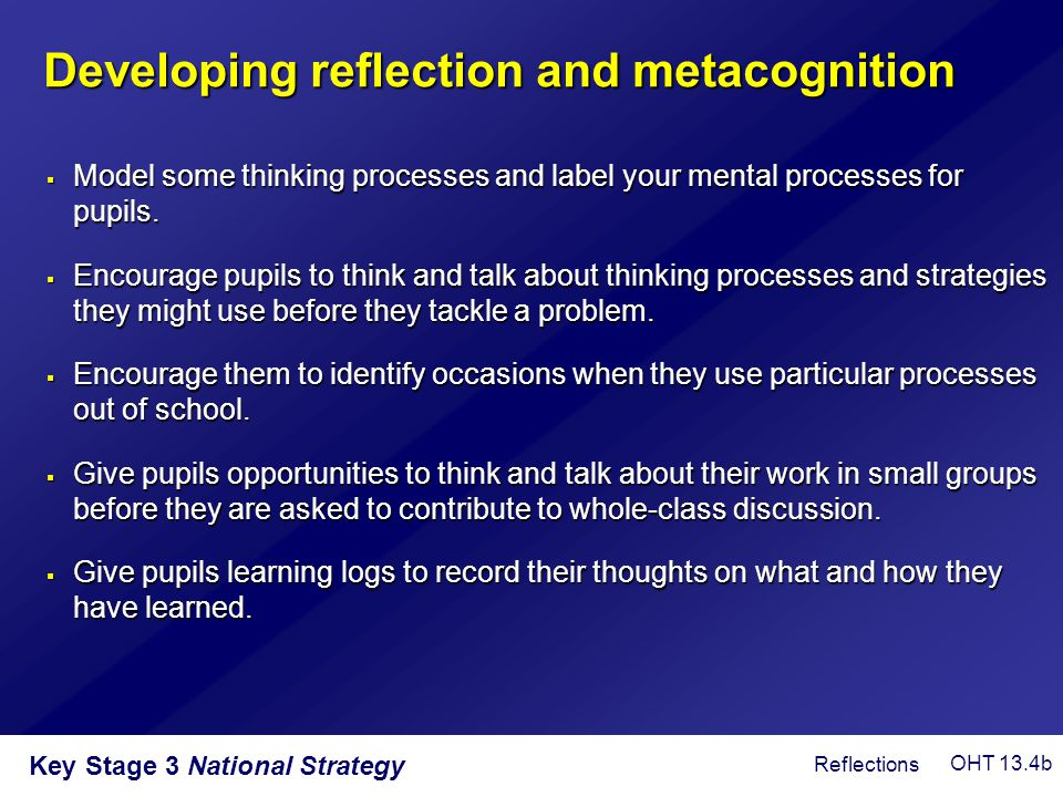Key Stage 3 National Strategy Developing reflection and metacognition  Model some thinking processes and label your mental processes for pupils.  En
