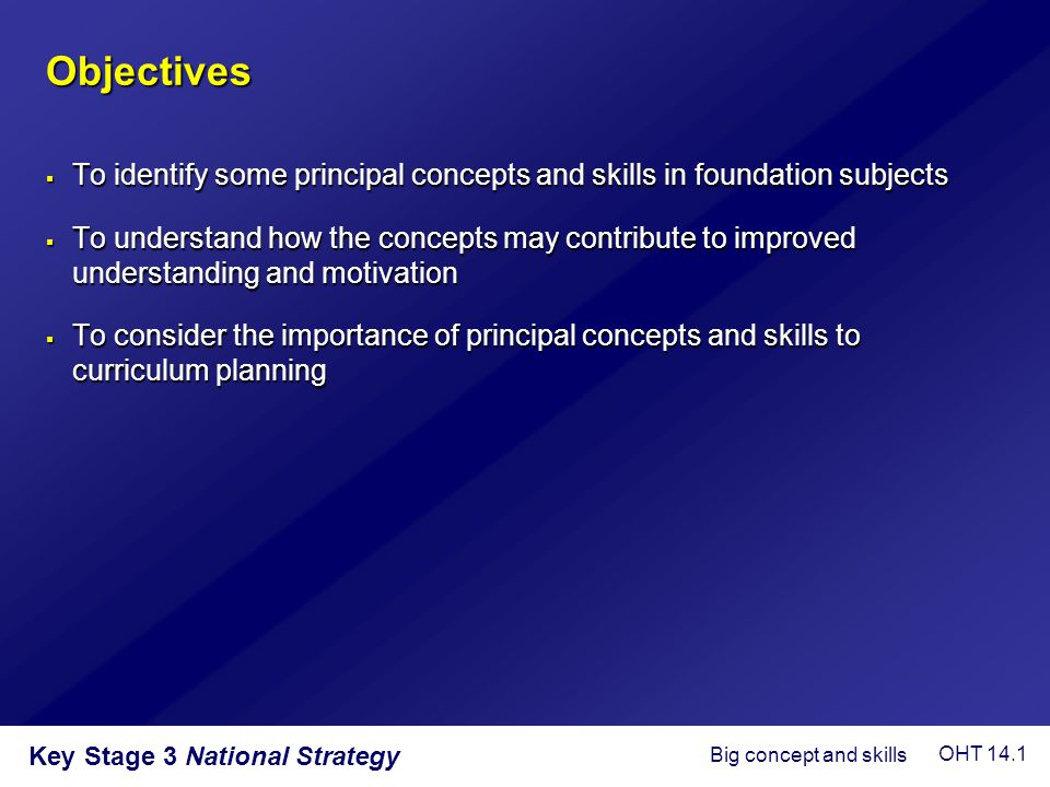 Key Stage 3 National Strategy Objectives  To identify some principal concepts and skills in foundation subjects  To understand how the concepts may