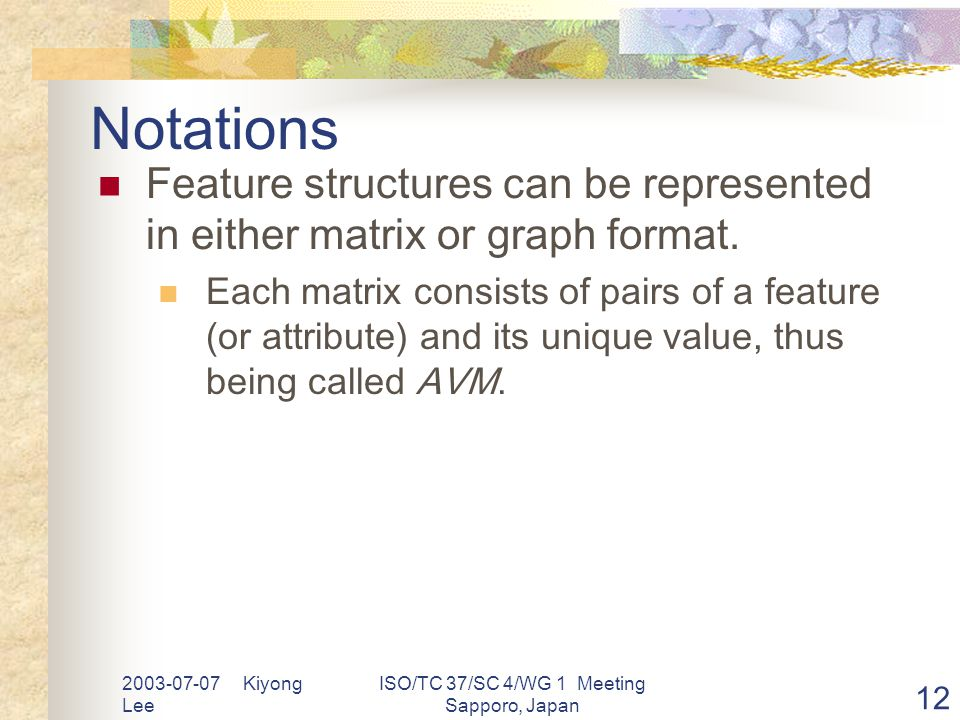 2003-07-07 Kiyong Lee ISO/TC 37/SC 4/WG 1 Meeting Sapporo, Japan 12 Notations Feature structures can be represented in either matrix or graph format.
