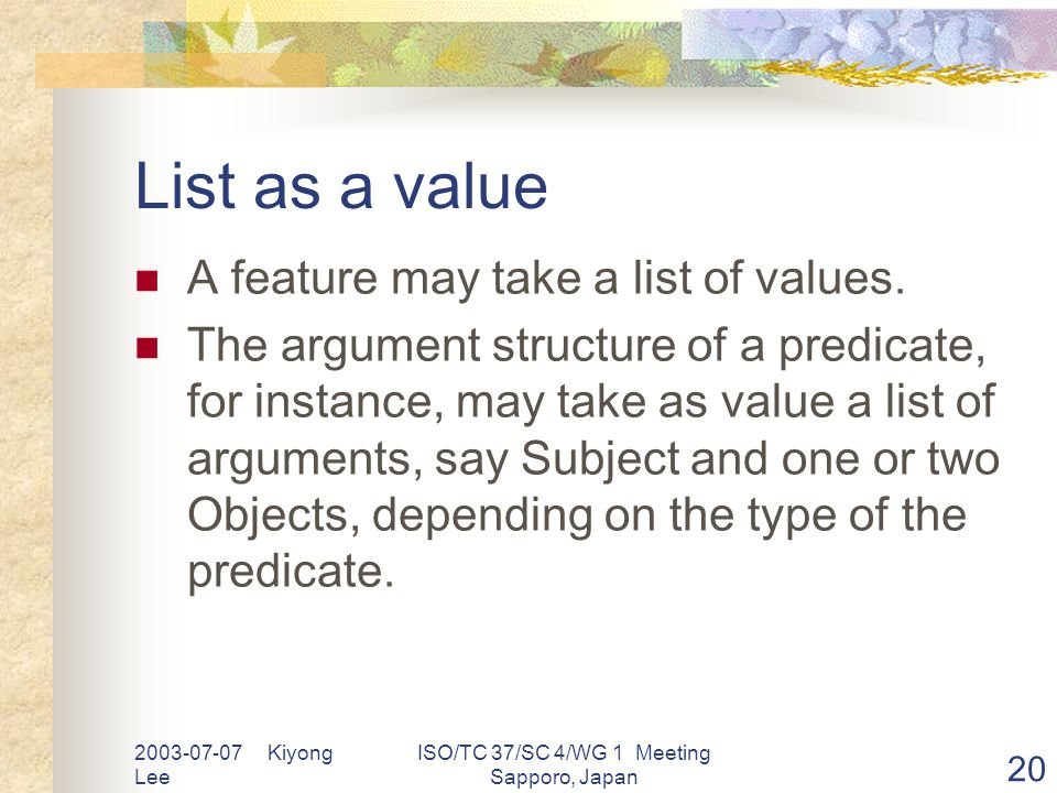 2003-07-07 Kiyong Lee ISO/TC 37/SC 4/WG 1 Meeting Sapporo, Japan 20 List as a value A feature may take a list of values.