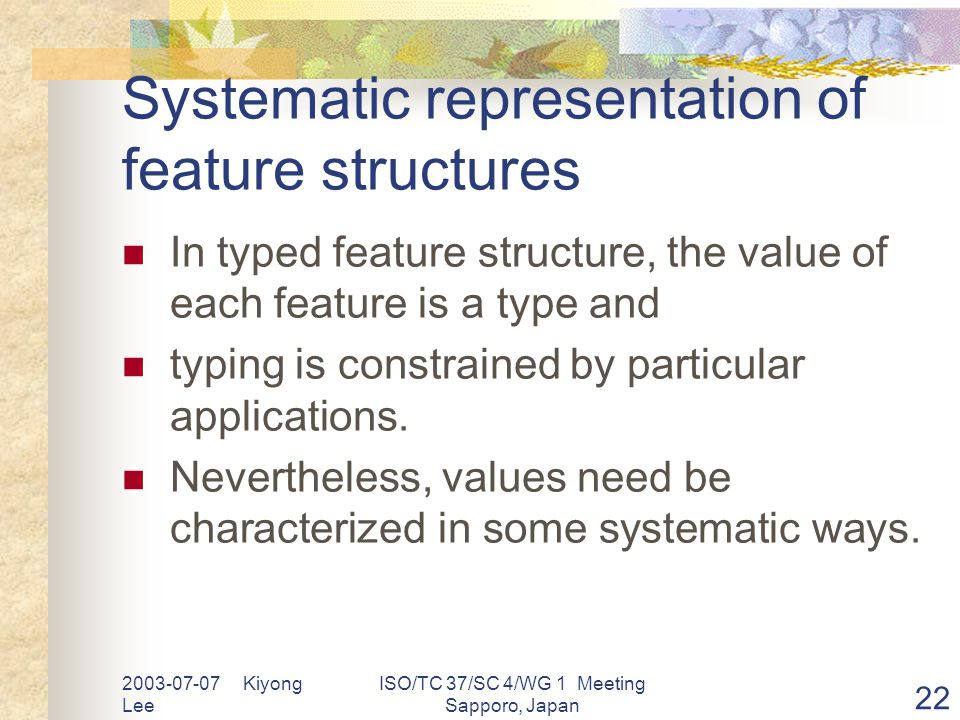 2003-07-07 Kiyong Lee ISO/TC 37/SC 4/WG 1 Meeting Sapporo, Japan 22 Systematic representation of feature structures In typed feature structure, the value of each feature is a type and typing is constrained by particular applications.
