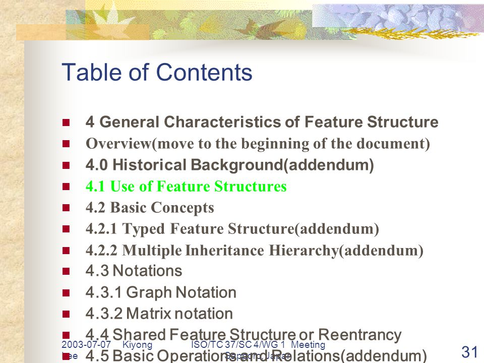 2003-07-07 Kiyong Lee ISO/TC 37/SC 4/WG 1 Meeting Sapporo, Japan 31 Table of Contents 4 General Characteristics of Feature Structure Overview(move to the beginning of the document) 4.0 Historical Background(addendum) 4.1 Use of Feature Structures 4.2 Basic Concepts 4.2.1 Typed Feature Structure(addendum) 4.2.2 Multiple Inheritance Hierarchy(addendum) 4.3 Notations 4.3.1 Graph Notation 4.3.2 Matrix notation 4.4 Shared Feature Structure or Reentrancy 4.5 Basic Operations and Relations(addendum) 4.6 List, Set, etc as Feature Values(addendum) 4.7 Boolean Operations and Relations(addendum)