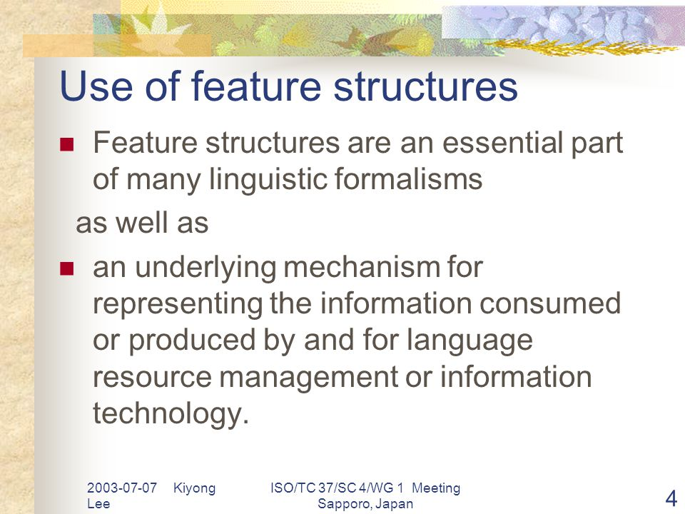 2003-07-07 Kiyong Lee ISO/TC 37/SC 4/WG 1 Meeting Sapporo, Japan 4 Use of feature structures Feature structures are an essential part of many linguistic formalisms as well as an underlying mechanism for representing the information consumed or produced by and for language resource management or information technology.