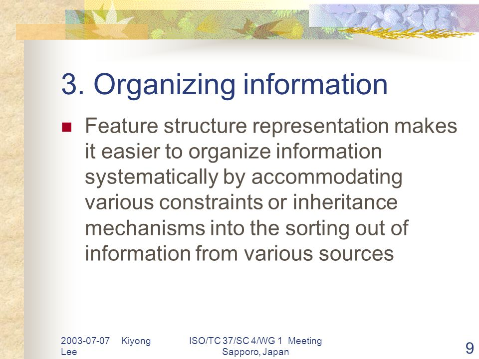 2003-07-07 Kiyong Lee ISO/TC 37/SC 4/WG 1 Meeting Sapporo, Japan 9 3. Organizing information Feature structure representation makes it easier to organ