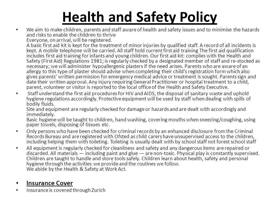 Health and Safety Policy We aim to make children, parents and staff aware of health and safety issues and to minimise the hazards and risks to enable