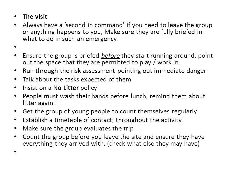 The visit Always have a 'second in command' if you need to leave the group or anything happens to you, Make sure they are fully briefed in what to do