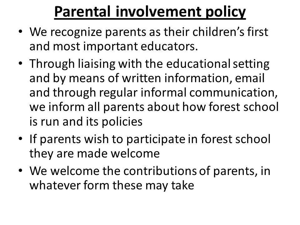 Parental involvement policy We recognize parents as their children's first and most important educators. Through liaising with the educational setting