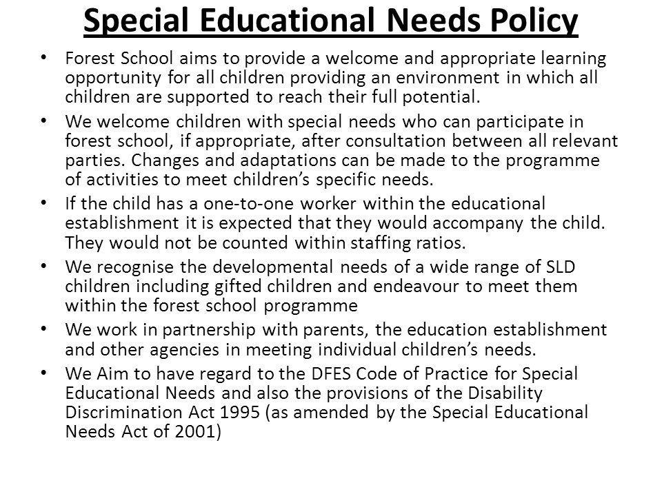 Special Educational Needs Policy Forest School aims to provide a welcome and appropriate learning opportunity for all children providing an environmen