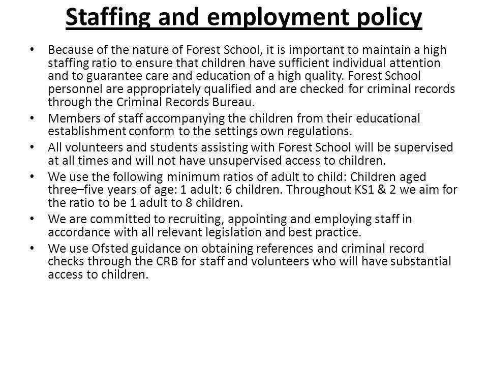 Staffing and employment policy Because of the nature of Forest School, it is important to maintain a high staffing ratio to ensure that children have