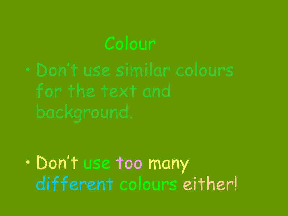 Colour Don't use similar colours for the text and background.