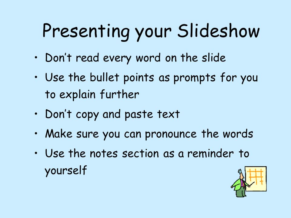 Presenting your Slideshow Don't read every word on the slide Use the bullet points as prompts for you to explain further Don't copy and paste text Make sure you can pronounce the words Use the notes section as a reminder to yourself