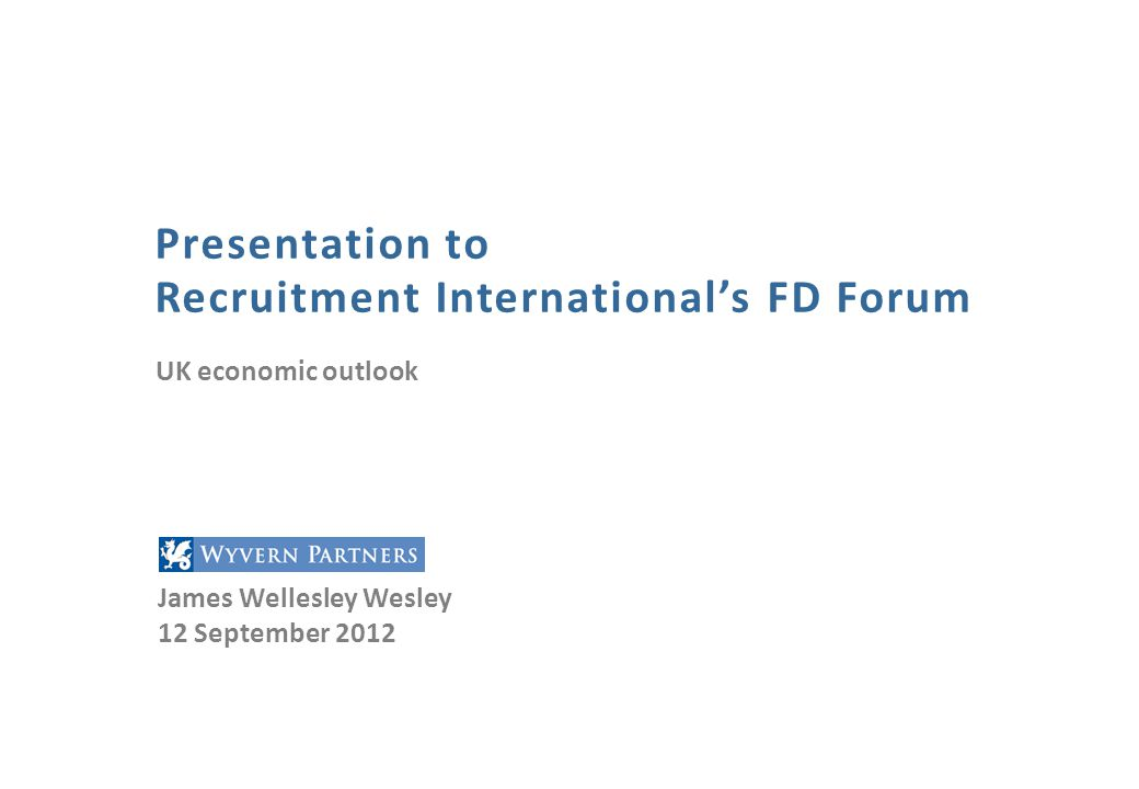 Presentation to Recruitment International's FD Forum James Wellesley Wesley 12 September 2012 UK economic outlook