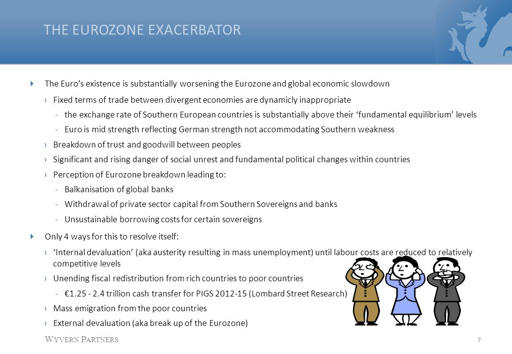 7 W YVERN P ARTNERS THE EUROZONE EXACERBATOR  The Euro's existence is substantially worsening the Eurozone and global economic slowdown ›Fixed terms of trade between divergent economies are dynamicly inappropriate -the exchange rate of Southern European countries is substantially above their 'fundamental equilibrium' levels -Euro is mid strength reflecting German strength not accommodating Southern weakness ›Breakdown of trust and goodwill between peoples ›Significant and rising danger of social unrest and fundamental political changes within countries ›Perception of Eurozone breakdown leading to: -Balkanisation of global banks -Withdrawal of private sector capital from Southern Sovereigns and banks -Unsustainable borrowing costs for certain sovereigns  Only 4 ways for this to resolve itself: ›'Internal devaluation' (aka austerity resulting in mass unemployment) until labour costs are reduced to relatively competitive levels ›Unending fiscal redistribution from rich countries to poor countries -€1.25 - 2.4 trillion cash transfer for PIGS 2012-15 (Lombard Street Research) ›Mass emigration from the poor countries ›External devaluation (aka break up of the Eurozone)