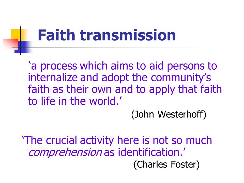 Faith transmission 'a process which aims to aid persons to internalize and adopt the community's faith as their own and to apply that faith to life in the world.' (John Westerhoff) 'The crucial activity here is not so much comprehension as identification.' (Charles Foster)