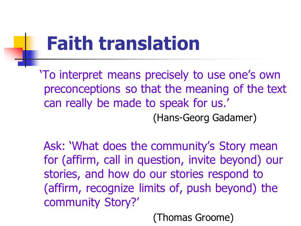 Faith translation 'To interpret means precisely to use one's own preconceptions so that the meaning of the text can really be made to speak for us.' (Hans-Georg Gadamer) Ask: 'What does the community's Story mean for (affirm, call in question, invite beyond) our stories, and how do our stories respond to (affirm, recognize limits of, push beyond) the community Story ' (Thomas Groome)