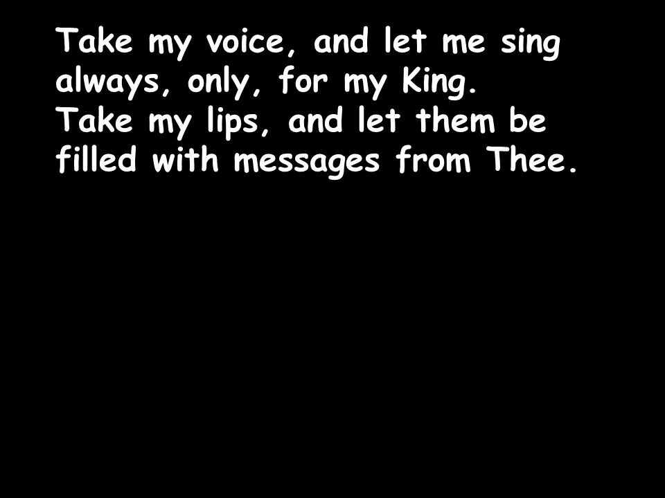 Take my voice, and let me sing always, only, for my King.