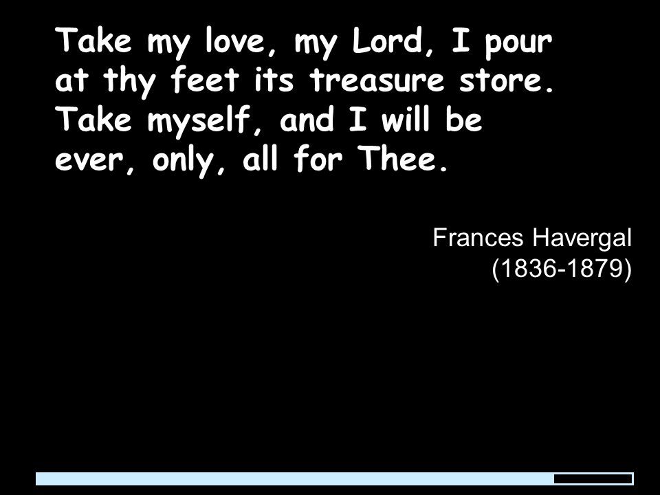 Take my love, my Lord, I pour at thy feet its treasure store.