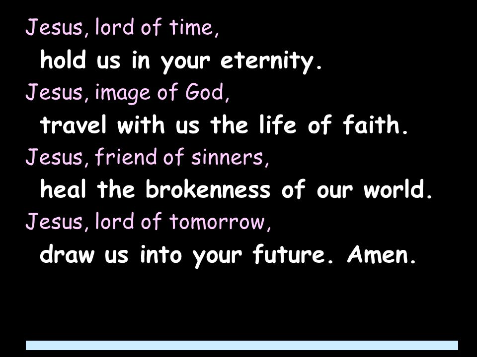 Jesus, lord of time, hold us in your eternity.