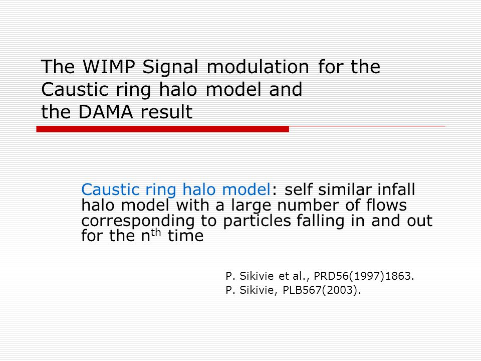 The WIMP Signal modulation for the Caustic ring halo model and the DAMA result Caustic ring halo model: self similar infall halo model with a large number of flows corresponding to particles falling in and out for the n th time P.