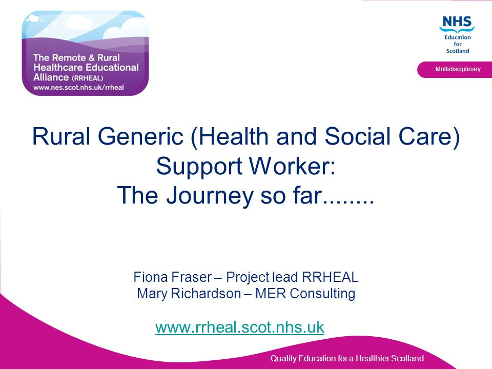 Quality Education for a Healthier Scotland Multidisciplinary Rural Generic (Health and Social Care) Support Worker: The Journey so far........ Fiona F