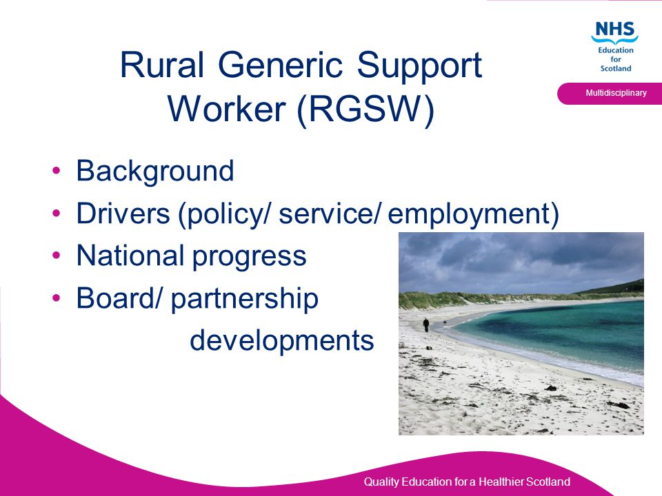 Quality Education for a Healthier Scotland Multidisciplinary Rural Generic Support Worker (RGSW) Background Drivers (policy/ service/ employment) Nati