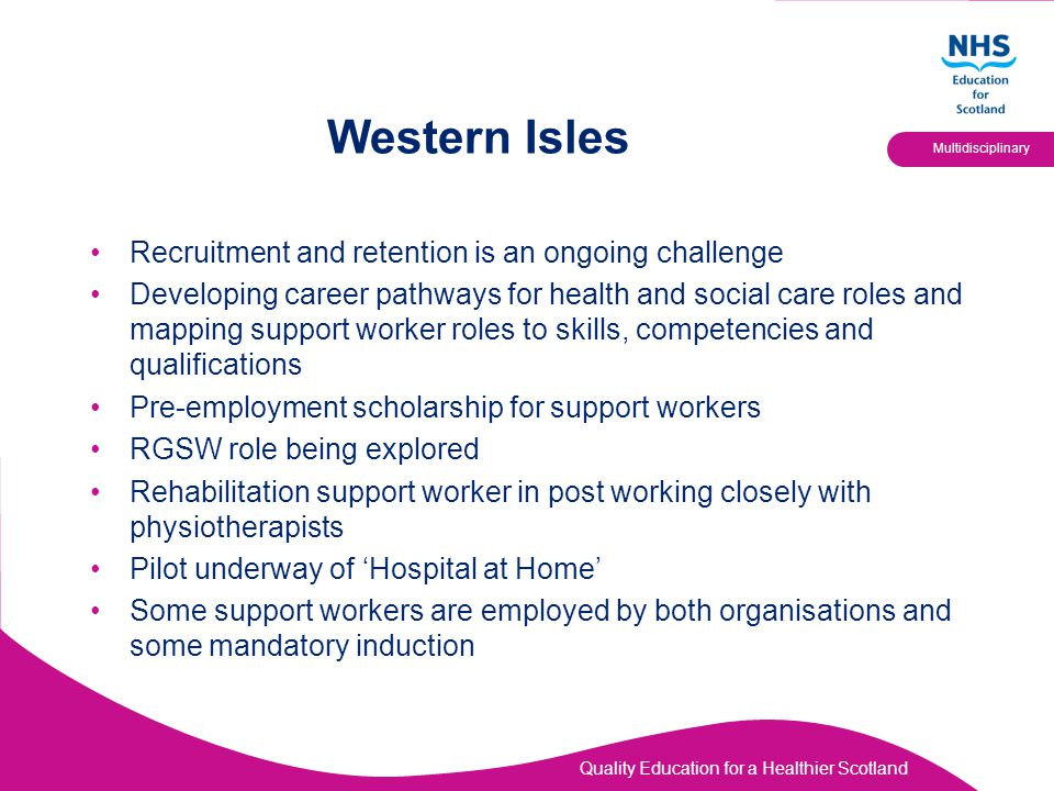 Quality Education for a Healthier Scotland Multidisciplinary Western Isles Recruitment and retention is an ongoing challenge Developing career pathway