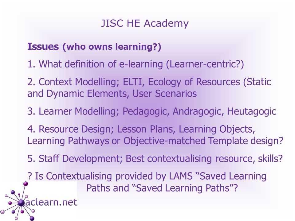 JISC HE Academy Issues (who owns learning ) 1. What definition of e-learning (Learner-centric ) 2.