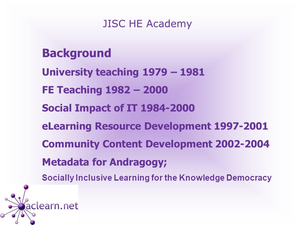 JISC HE Academy Background University teaching 1979 – 1981 FE Teaching 1982 – 2000 Social Impact of IT 1984-2000 eLearning Resource Development 1997-2001 Community Content Development 2002-2004 Metadata for Andragogy; Socially Inclusive Learning for the Knowledge Democracy