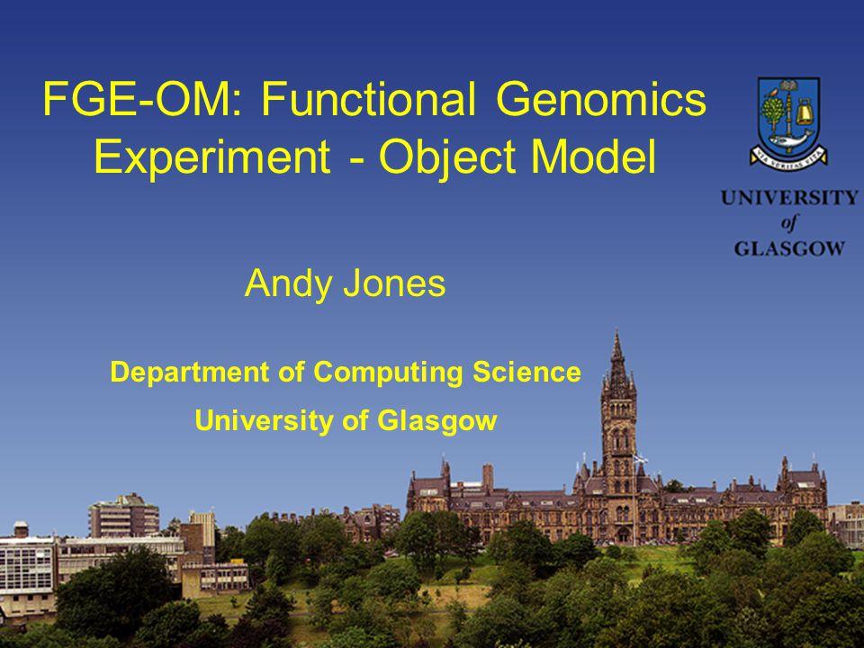 FGE-OM: Functional Genomics Experiment - Object Model Andy Jones Department of Computing Science University of Glasgow