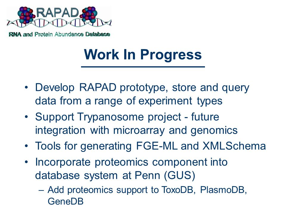 Work In Progress Develop RAPAD prototype, store and query data from a range of experiment types Support Trypanosome project - future integration with microarray and genomics Tools for generating FGE-ML and XMLSchema Incorporate proteomics component into database system at Penn (GUS) –Add proteomics support to ToxoDB, PlasmoDB, GeneDB