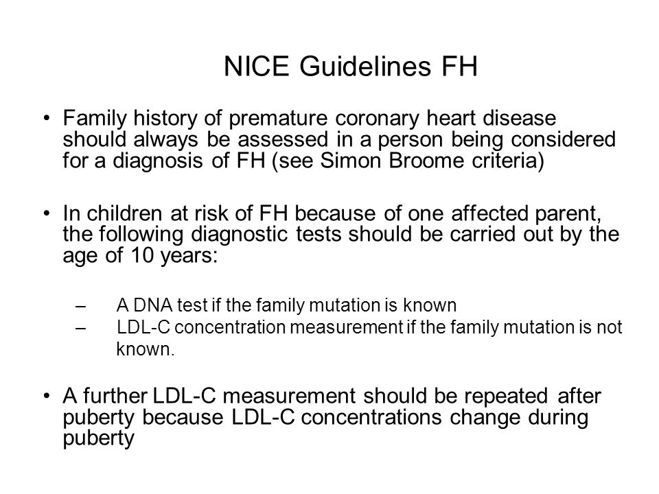 NICE Guidelines FH Coronary heart disease risk estimation tools such as those based on the Framingham algorithm should not be used because people with FH are already at a high risk of premature coronary heart disease.