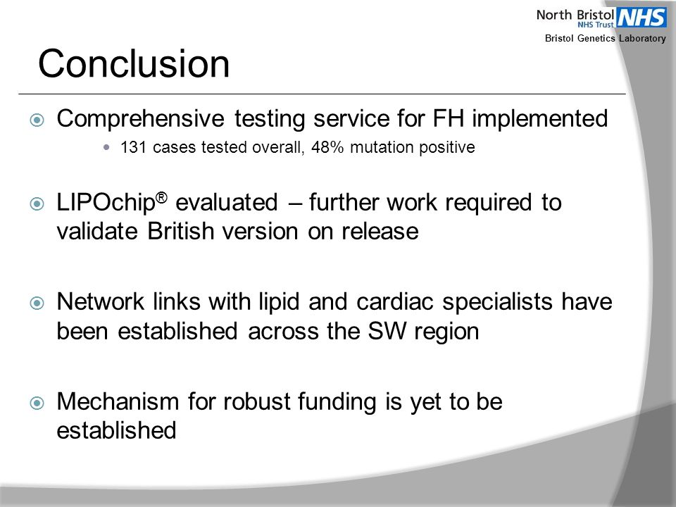 Bristol Genetics Laboratory Conclusion  Comprehensive testing service for FH implemented 131 cases tested overall, 48% mutation positive  LIPOchip ®