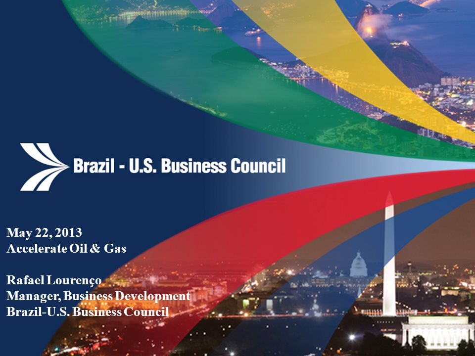 May 22, 2013 Accelerate Oil & Gas Rafael Lourenço Manager, Business Development Brazil-U.S.