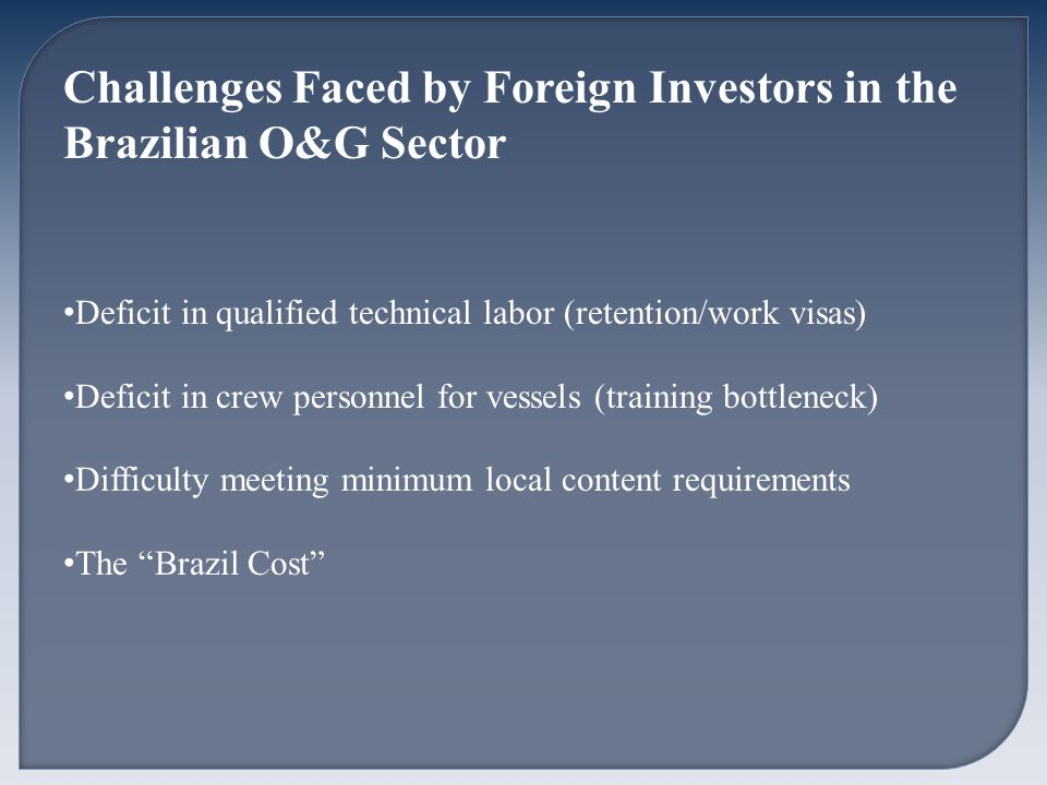 Challenges Faced by Foreign Investors in the Brazilian O&G Sector Deficit in qualified technical labor (retention/work visas) Deficit in crew personnel for vessels (training bottleneck) Difficulty meeting minimum local content requirements The Brazil Cost