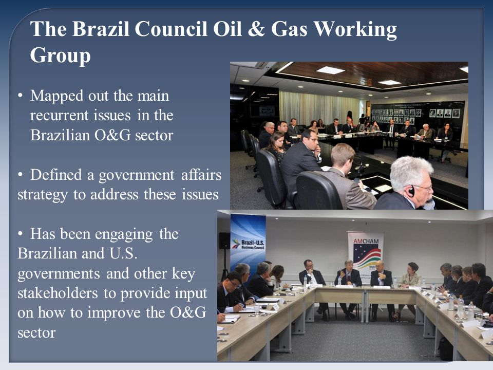 The Brazil Council Oil & Gas Working Group Mapped out the main recurrent issues in the Brazilian O&G sector Defined a government affairs strategy to address these issues Has been engaging the Brazilian and U.S.