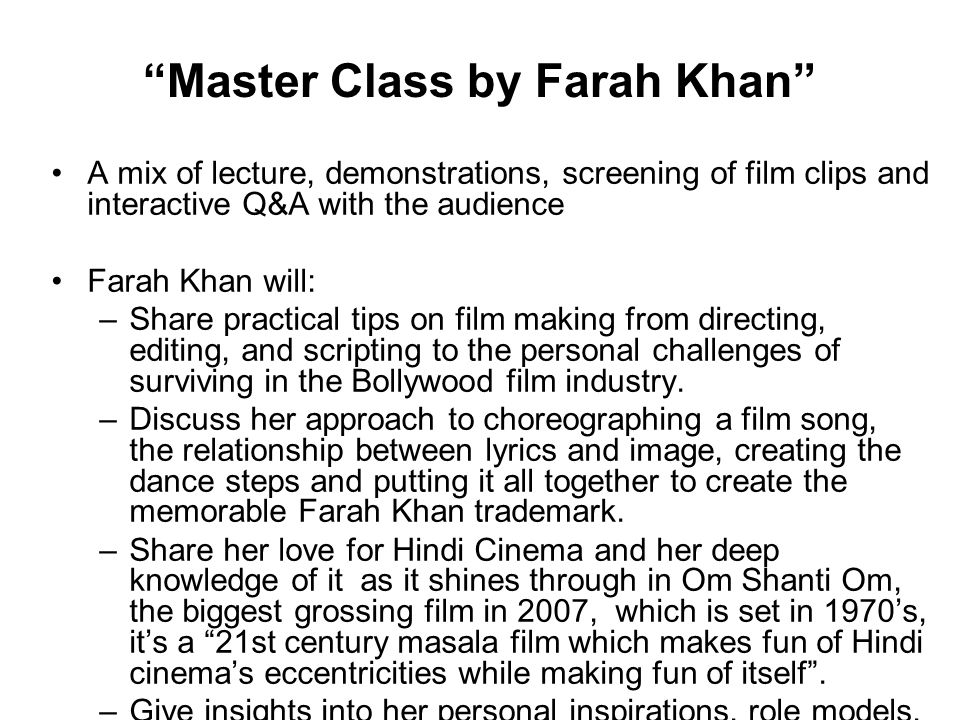Master Class by Farah Khan A mix of lecture, demonstrations, screening of film clips and interactive Q&A with the audience Farah Khan will: –Share practical tips on film making from directing, editing, and scripting to the personal challenges of surviving in the Bollywood film industry.