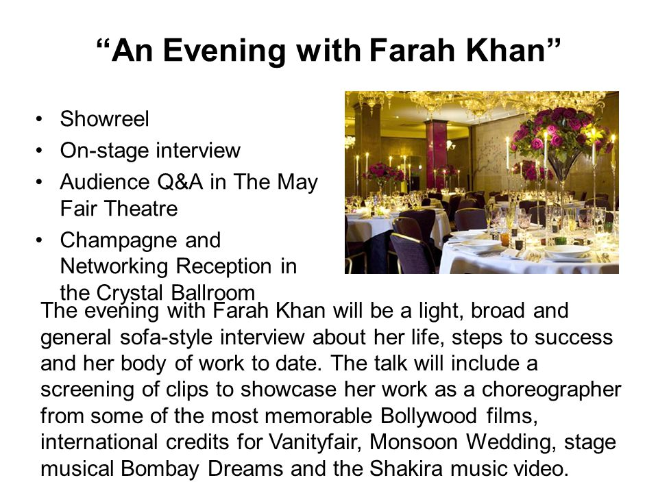 An Evening with Farah Khan Showreel On-stage interview Audience Q&A in The May Fair Theatre Champagne and Networking Reception in the Crystal Ballroom The evening with Farah Khan will be a light, broad and general sofa-style interview about her life, steps to success and her body of work to date.