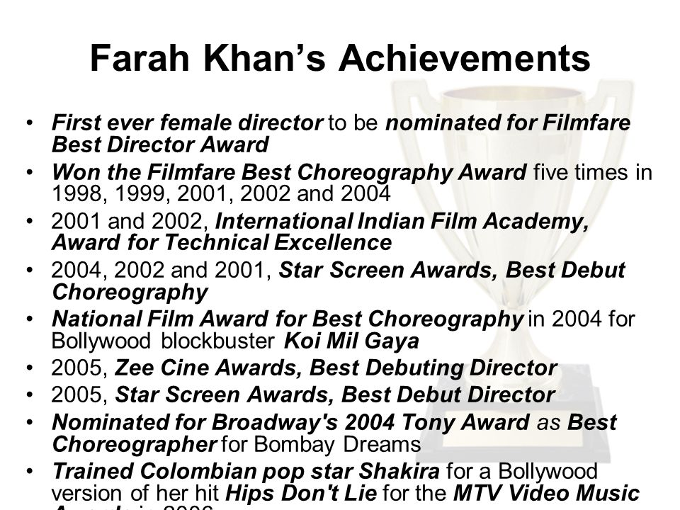 Farah Khan's Achievements First ever female director to be nominated for Filmfare Best Director Award Won the Filmfare Best Choreography Award five times in 1998, 1999, 2001, 2002 and and 2002, International Indian Film Academy, Award for Technical Excellence 2004, 2002 and 2001, Star Screen Awards, Best Debut Choreography National Film Award for Best Choreography in 2004 for Bollywood blockbuster Koi Mil Gaya 2005, Zee Cine Awards, Best Debuting Director 2005, Star Screen Awards, Best Debut Director Nominated for Broadway s 2004 Tony Award as Best Choreographer for Bombay Dreams Trained Colombian pop star Shakira for a Bollywood version of her hit Hips Don t Lie for the MTV Video Music Awards in 2006